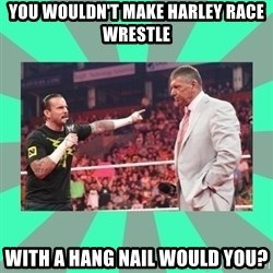 CM Punk Apologize! - You wouldn't make Harley Race wrestle with a hang nail would you?