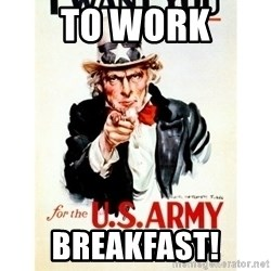 I Want You - To work BREAKFAST!