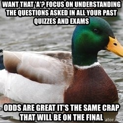 Actual Advice Mallard 1 - want that 'A'? Focus on understanding the questions asked in all your past quizzes and exams odds are great it's the same crap that will be on the final