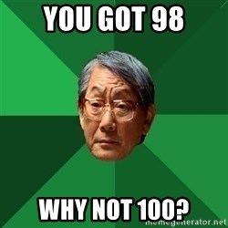 High Expectations Asian Father - You got 98 Why not 100?