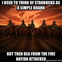 until the fire nation attacked. - I used to think of Starbucks as a simple brand But then Bea from the Fire nation attacked