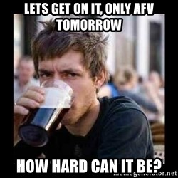 Bad student - Lets get on it, only AFV tomorrow how hard can it be?