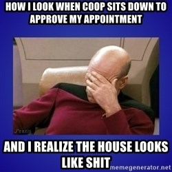 Picard facepalm  - how I look when coop sits down to approve my appointment and I realize the house looks like shit