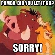 Timon and Pumba - Pumba, did you let it go? Sorry!