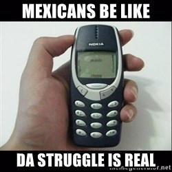 Niggas be like - Mexicans Be Like Da Struggle is Real