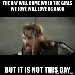 But it is not this Day ARAGORN - The day will come when the girls we love will love us back but it is not this day