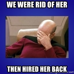 Picard facepalm  - we were rid of her  then hired her back