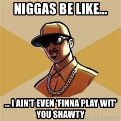 Gta Player - Niggas Be Like... ... I Ain't Even 'Finna Play Wit' You Shawty