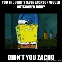 didnt you squidward - you thought Steven Jackson would outscored jordy didn't you zacho