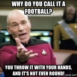 Why the fuck - why do you call it a football? you throw it with your hands, and it's not even round!