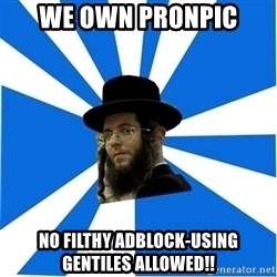 Evil Greedy Jew - we own pronpic no filthy adblock-using gentiles allowed!!
