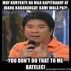 You don't do that to me meme - MAY KURYENTE NA MGA KAPITBAHAY AT IBANG KABARANGAY, KAMI WALA PA?! YOU DON'T DO THAT TO ME BATELEC!