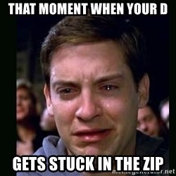 crying peter parker - that moment when your D gets stuck in the zip