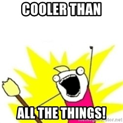 x all the y - COOLER THAN ALL THE THINGS!