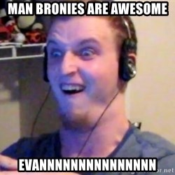 Brony Mike - MAN BRONIES ARE AWESOME EVANNNNNNNNNNNNNNN
