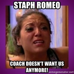 Stahp It Mahm  - Staph Romeo Coach doesn't want us anymore!
