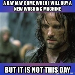 but it is not this day - A day may come when I will buy a new washing machine but it is not this day