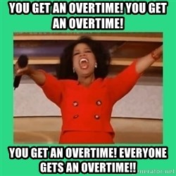 Oprah Car - You get an overtime! You get an overtime! You get an overtime! Everyone gets an overtime!!