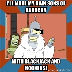 Blackjack and hookers bender - i'll make my own sons of anarchy with blackjack and hookers!