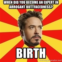 Leave it to Iron Man - when did you become an expert in arrogant buttfacedness? birth