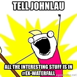 X ALL THE THINGS - tell johnlau all the interesting stuff is in #ex-waterfall