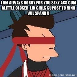 fryshi - I am always horny for you sexy ass cum alittle closer  lik girls supost to Nino wil spank u