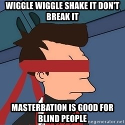 fryshi - WIGGLE WIGGLE SHAKE IT DON'T BREAK IT MASTERBATION IS GOOD FOR BLIND PEOPLE