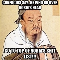 Confucious - Confucius say...he who go over Norm's head Go to top of Norm's shit list!!!