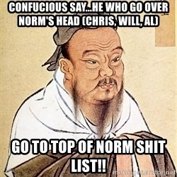 Confucious - Confucious say...he who go over Norm's head (Chris, Will, Al) Go to top of Norm shit list!!
