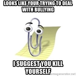 Know-It-All Clippy - Looks like your trying to deal with bullying I suggest you kill yourself