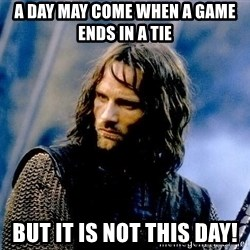 Not this day Aragorn - A day may come when a game ends in a tie But it is not this day!