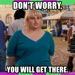 Fat Amy Meme - Don't worry, You will get there.