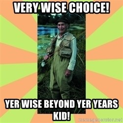 old man river - Very wise choice! yer wise beyond yer years kid!