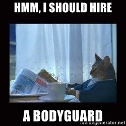 i should buy a boat cat - hmm, i should hire a bodyguard