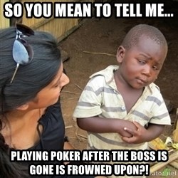 Skeptical 3rd World Kid - So you mean to tell me... Playing poker after the boss is gone is frowned upon?!