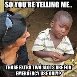 Skeptical 3rd World Kid - So you're telling me.. Those extra two slots are for emergency use only?