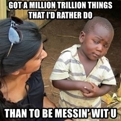 Skeptical 3rd World Kid - Got a million trillion things that I'd rather do than to be messin' wit u