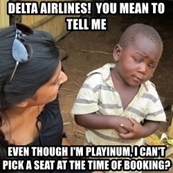 Skeptical 3rd World Kid - Delta airlines!  You mean to tell me Even though I'm Playinum, I can't pick a seat at the time of booking?