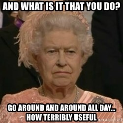 Unimpressed Queen Elizabeth  - And what is it that you do? Go around and around all day... how terribly useful