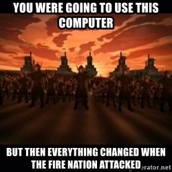 until the fire nation attacked. - You were going to use this computer but then everything changed when the fire nation attacked
