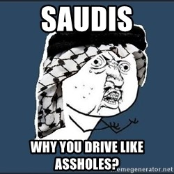 y-u-so-arab - SAUDIS  WHY YOU DRIVE LIKE ASSHOLES?