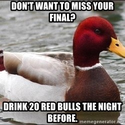 Malicious advice mallard - Don't want to miss your final? Drink 20 red bulls the night before.