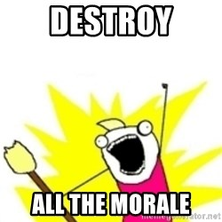 x all the y - DESTROY ALL THE MORALE