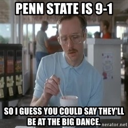 I guess you could say things are getting pretty serious - Penn State is 9-1 so i guess you could say they'll be at the big dance.