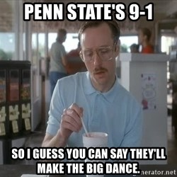 I guess you could say things are getting pretty serious - Penn state's 9-1 so i guess you can say they'll make the big dance.