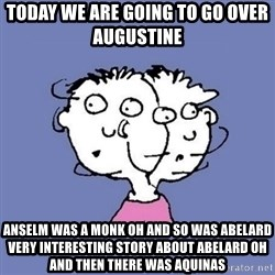 ADHD kid - Today we are going to go over Augustine  Anselm was a monk oh and so was Abelard very interesting story about Abelard oh and then there was Aquinas