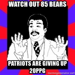 Watch Out Guys - watch out 85 Bears Patriots are giving up 20ppg