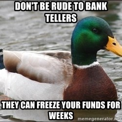Actual Advice Mallard 1 - Don't be rude to bank tellers they can freeze your funds for weeks