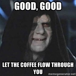emperor palpatine good good - Good, good Let the coffee flow through you