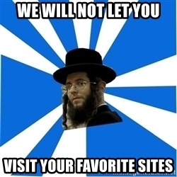Evil Greedy Jew - we will not let you visit your favorite sites